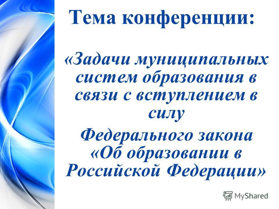 Тема конференции: «Задачи муниципальных систем образования в связи с вступлением в силу Федерального закона «Об образовании в Российской Федерации»