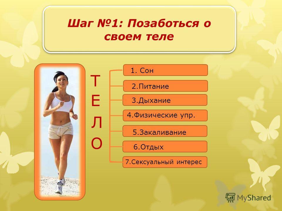 Шаг 1: Позаботься о своем теле Т Е Л О 1. Сон 2.Питание 3.Дыхание 5.Закаливание 6.Отдых 7.Сексуальный интерес 4.Физические упр.