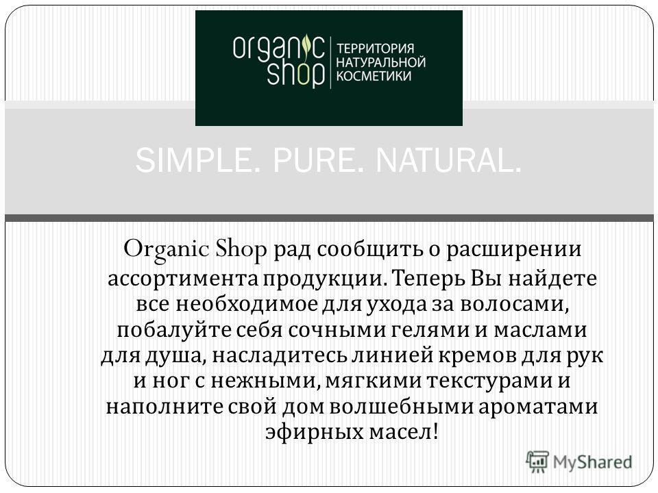 Organic Shop рад сообщить о расширении ассортимента продукции. Теперь Вы найдете все необходимое для ухода за волосами, побалуйте себя сочными гелями и маслами для душа, насладитесь линией кремов для рук и ног с нежными, мягкими текстурами и наполнит