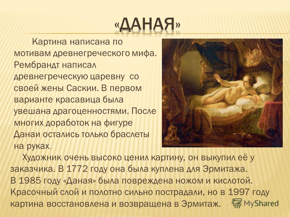 Картина написана по мотивам древнегреческого мифа. Рембрандт написал древнегреческую царевну со своей жены Саскии. В первом варианте красавица была увешана драгоценностями. После многих доработок на фигуре Данаи остались только браслеты на руках. Худ