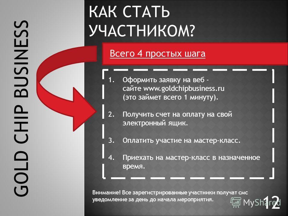 12 GOLD CHIP BUSINESS КАК СТАТЬ УЧАСТНИКОМ? 1.Оформить заявку на веб - сайте www.goldchipbusiness.ru (это займет всего 1 минуту). 2.Получить счет на оплату на свой электронный ящик. 3.Оплатить участие на мастер-класс. 4.Приехать на мастер-класс в наз