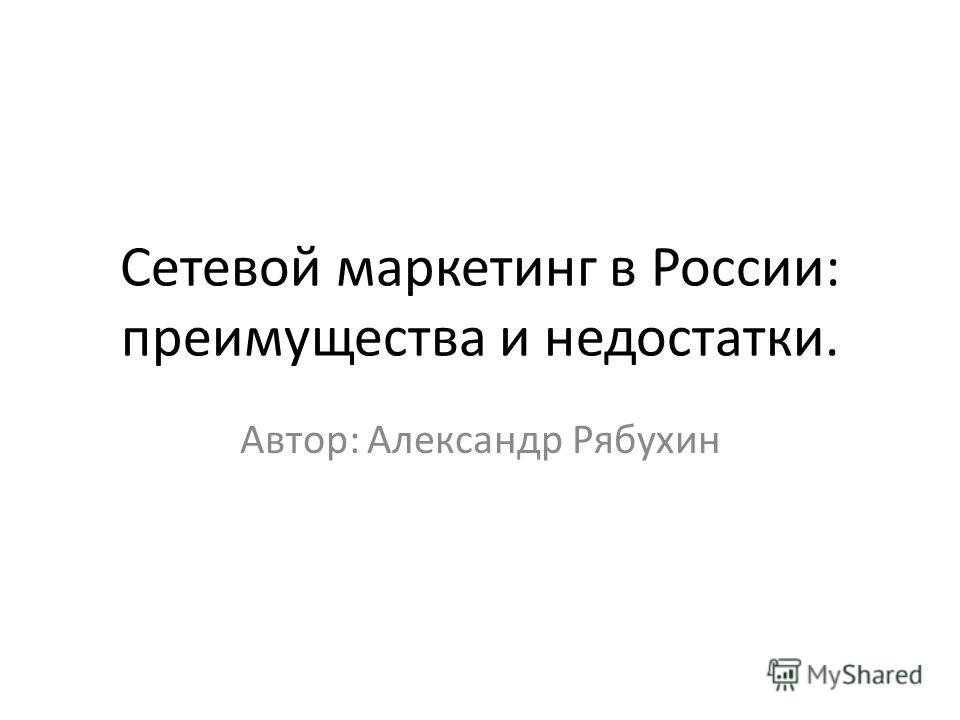 Сетевой маркетинг в России: преимущества и недостатки. Автор: Александр Рябухин