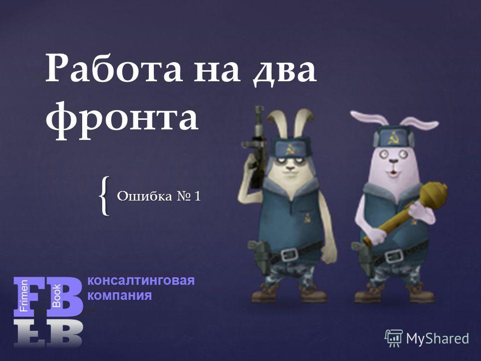 { Работа на два фронта Ошибка 1