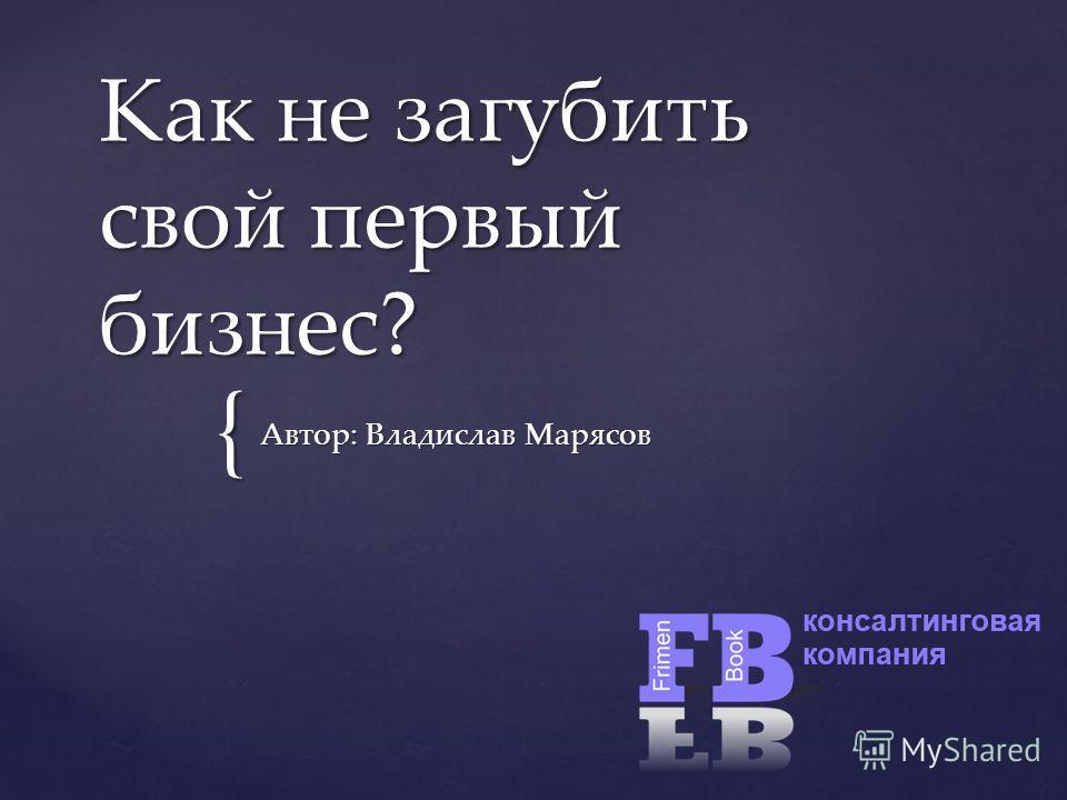 { Как не загубить свой первый бизнес? Автор: Владислав Марясов