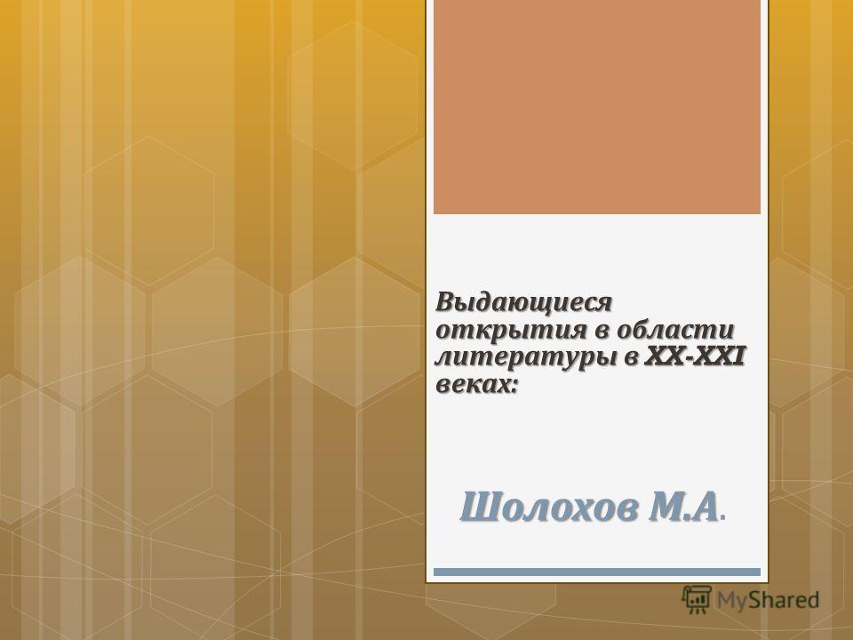 Выдающиеся открытия в области литературы в XX-XXI веках : Шолохов М. А Шолохов М. А.