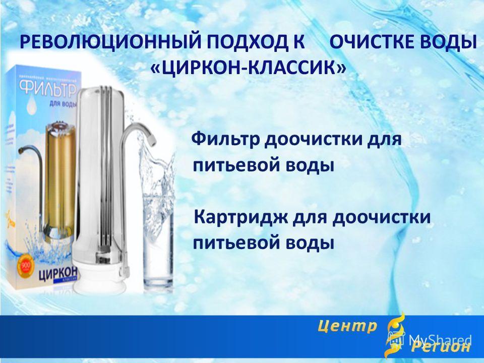 РЕВОЛЮЦИОННЫЙ ПОДХОД К ОЧИСТКЕ ВОДЫ «ЦИРКОН-КЛАССИК» Фильтр доочистки для питьевой воды Картридж для доочистки питьевой воды