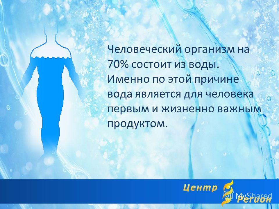 Человеческий организм на 70% состоит из воды. Именно по этой причине вода является для человека первым и жизненно важным продуктом.