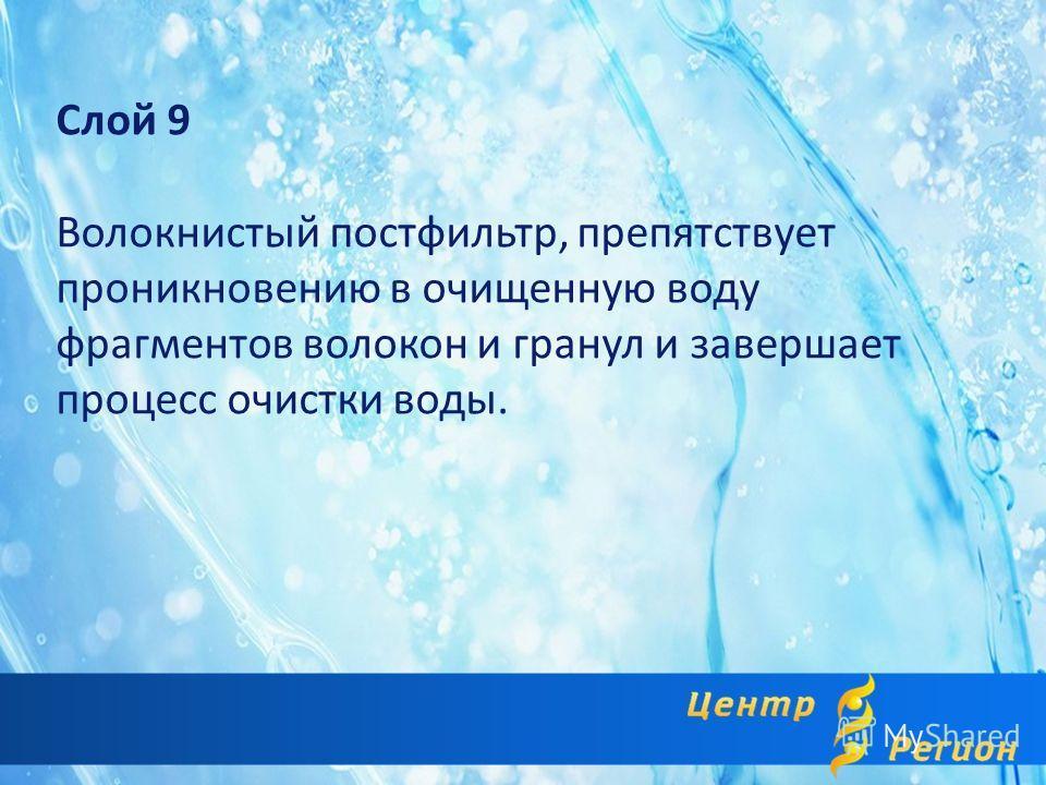 Слой 9 Волокнистый постфильтр, препятствует проникновению в очищенную воду фрагментов волокон и гранул и завершает процесс очистки воды.