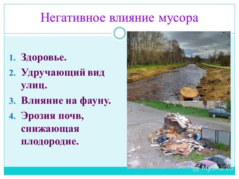 Негативное влияние мусора 1. Здоровье. 2. Удручающий вид улиц. 3. Влияние на фауну. 4. Эрозия почв, снижающая плодородие.
