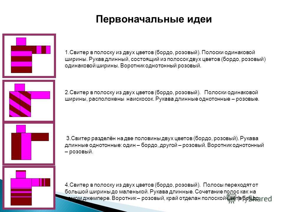 Первоначальные идеи 1.Свитер в полоску из двух цветов (бордо, розовый). Полоски одинаковой ширины. Рукав длинный, состоящий из полосок двух цветов (бордо, розовый) одинаковой ширины. Воротник однотонный розовый. 2.Свитер в полоску из двух цветов (бор