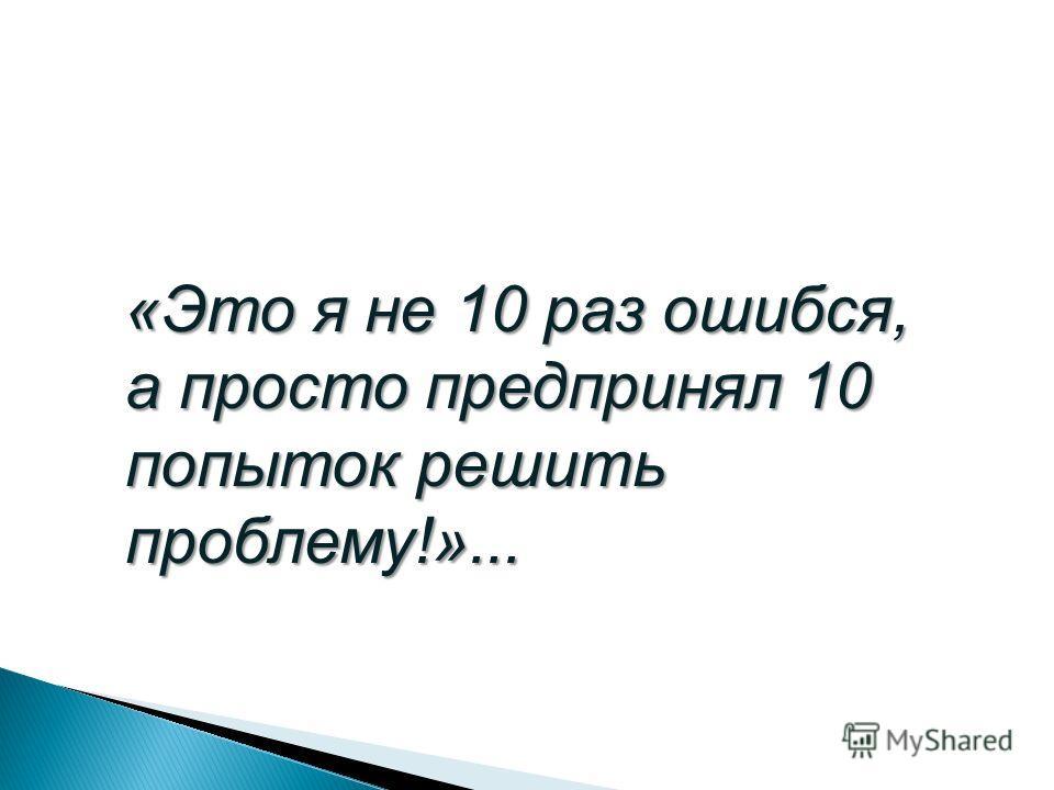 «Это я не 10 раз ошибся, а просто предпринял 10 попыток решить проблему!»...