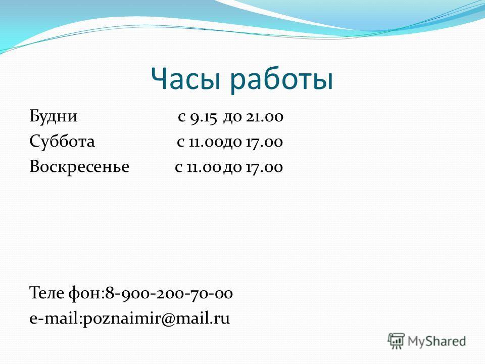 Часы работы Будни с 9.15до 21.00 Суббота с 11.00до 17.00 Воскресеньес 11.00до 17.00 Теле фон:8-900-200-70-00 e-mail:poznaimir@mail.ru