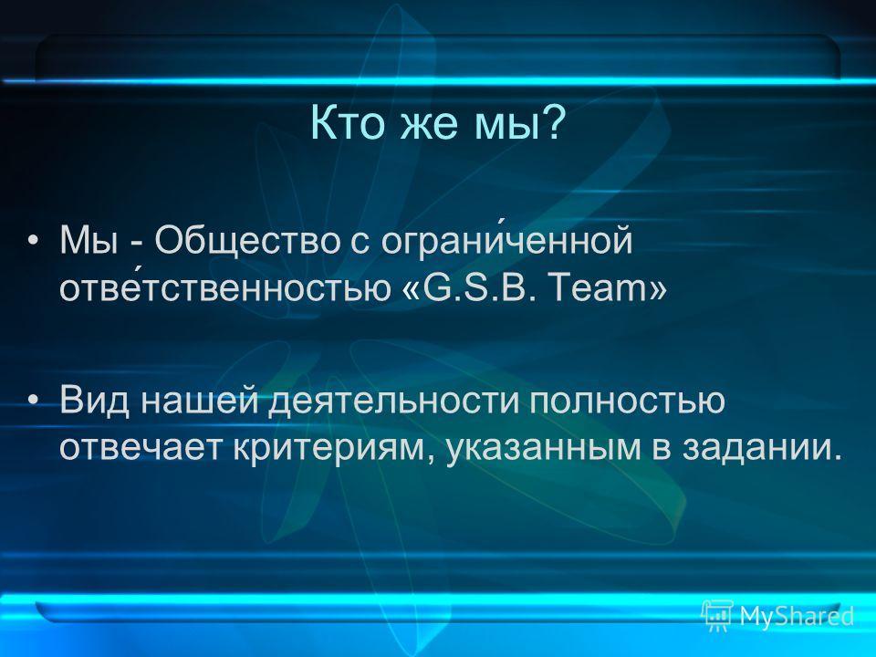 Кто же мы? Мы - Общество с ограни́ченной отве́тственностью «G.S.B. Team» Вид нашей деятельности полностью отвечает критериям, указанным в задании.