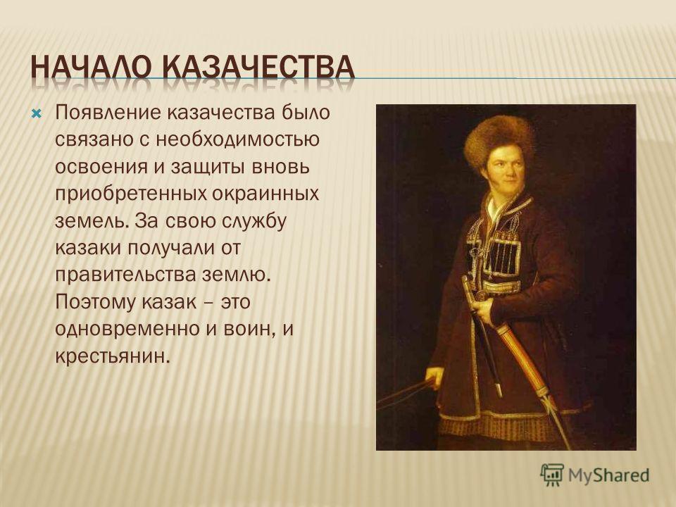Появление казачества было связано с необходимостью освоения и защиты вновь приобретенных окраинных земель. За свою службу казаки получали от правительства землю. Поэтому казак – это одновременно и воин, и крестьянин.