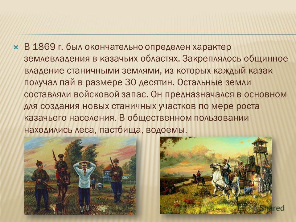 В 1869 г. был окончательно определен характер землевладения в казачьих областях. Закреплялось общинное владение станичными землями, из которых каждый казак получал пай в размере 30 десятин. Остальные земли составляли войсковой запас. Он предназначалс
