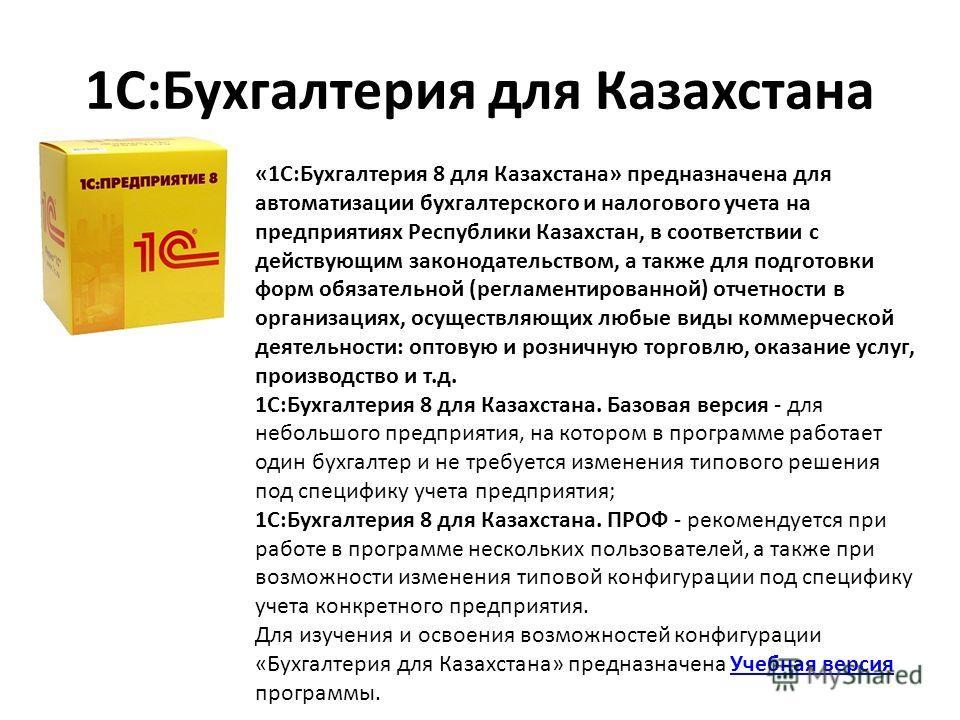 1С:Бухгалтерия для Казахстана «1С:Бухгалтерия 8 для Казахстана» предназначена для автоматизации бухгалтерского и налогового учета на предприятиях Республики Казахстан, в соответствии с действующим законодательством, а также для подготовки форм обязат