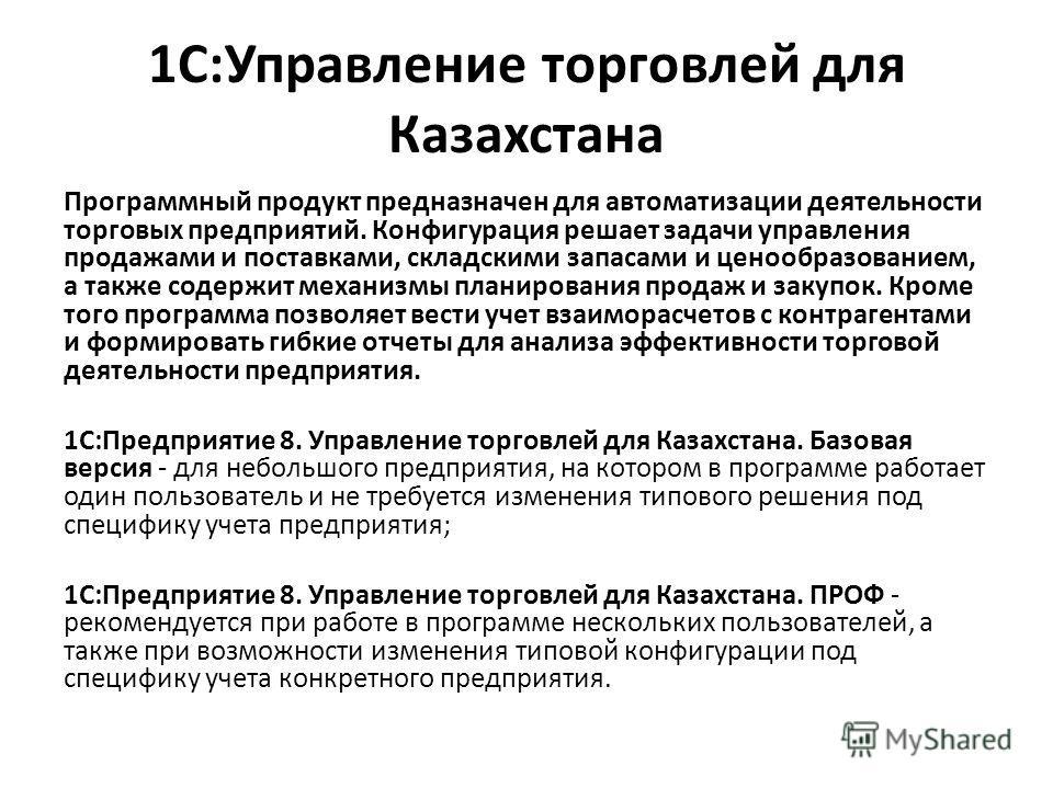 1С:Управление торговлей для Казахстана Программный продукт предназначен для автоматизации деятельности торговых предприятий. Конфигурация решает задачи управления продажами и поставками, складскими запасами и ценообразованием, а также содержит механи