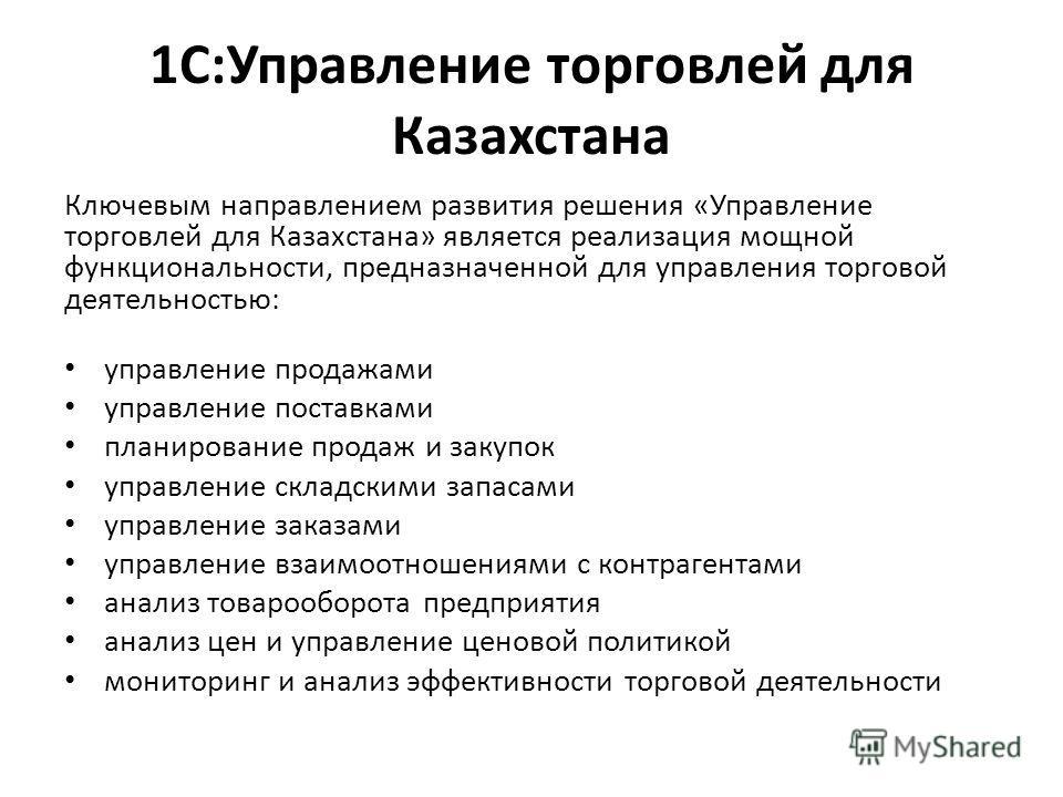 1С:Управление торговлей для Казахстана Ключевым направлением развития решения «Управление торговлей для Казахстана» является реализация мощной функциональности, предназначенной для управления торговой деятельностью: управление продажами управление по