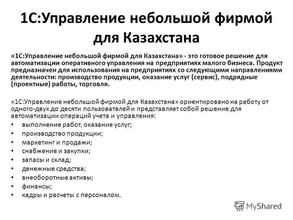 1С:Управление небольшой фирмой для Казахстана «1С:Управление небольшой фирмой для Казахстана» - это готовое решение для автоматизации оперативного управления на предприятиях малого бизнеса. Продукт предназначен для использования на предприятиях со сл