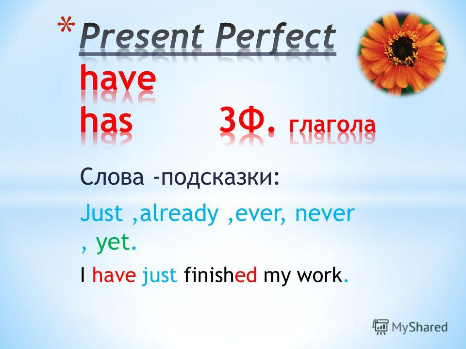 Слова -подсказки: Just,already,ever, never, yet. I have just finished my work.