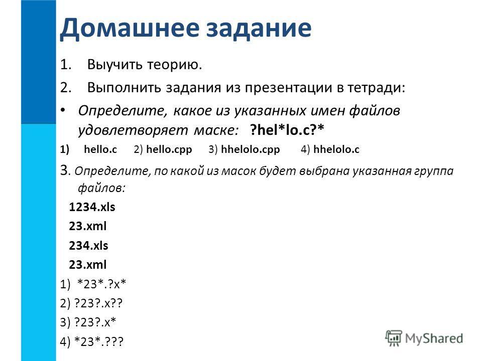 1.Выучить теорию. 2.Выполнить задания из презентации в тетради: Определите, какое из указанных имен файлов удовлетворяет маске: ?hel*lo.c?* 1)hello.c 2) hello.cpp 3) hhelolo.cpp 4) hhelolo.c 3. Определите, по какой из масок будет выбрана указанная гр