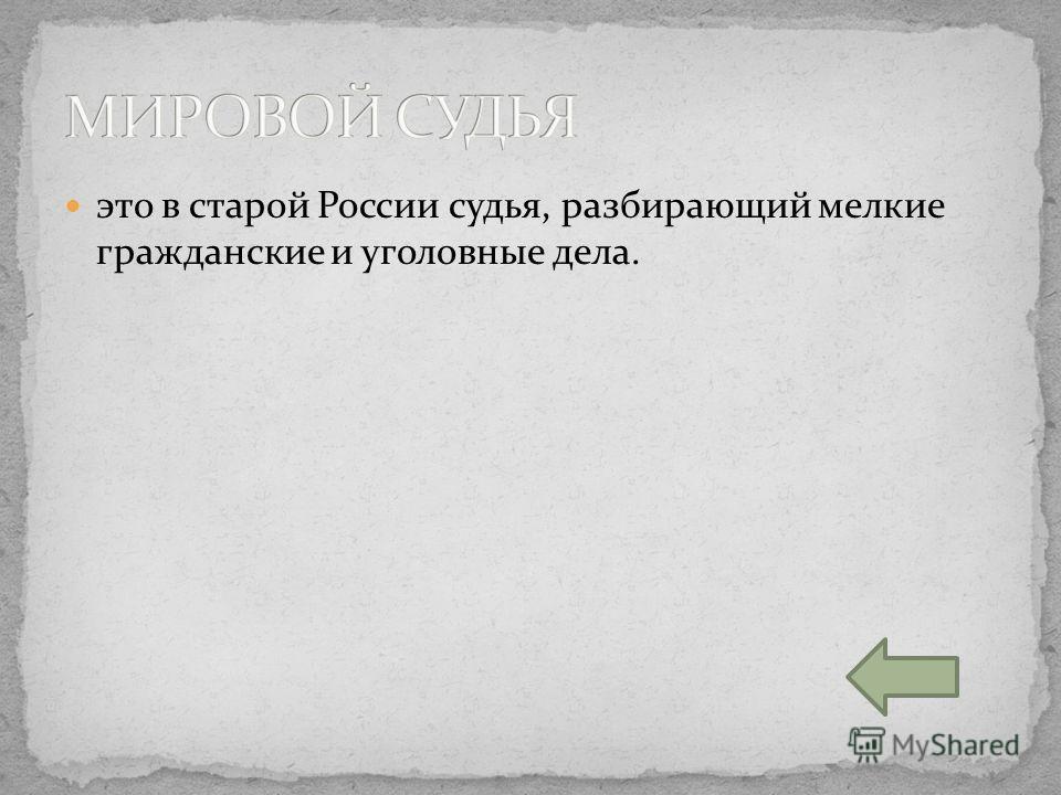 это в старой России судья, разбирающий мелкие гражданские и уголовные дела.