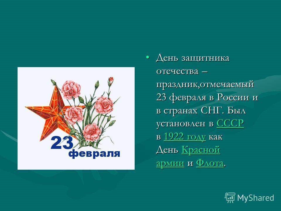 День защитника отечества – праздник,отмечаемый 23 февраля в России и в странах СНГ. Был установлен в СССР в 1922 году как День Красной армии и Флота.СССР1922 годуКрасной армииФлота