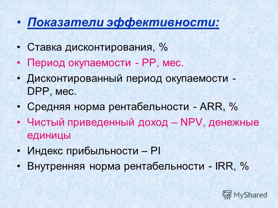 Показатели эффективности: Ставка дисконтирования, % Период окупаемости - PP, мес. Дисконтированный период окупаемости - DPP, мес. Средняя норма рентабельности - ARR, % Чистый приведенный доход – NPV, денежные единицы Индекс прибыльности – PI Внутренн