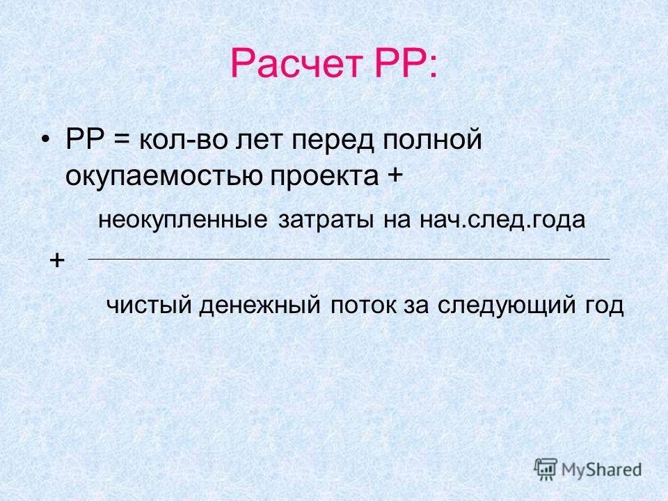 Расчет PP: PP = кол-во лет перед полной окупаемостью проекта + неокупленные затраты на нач.след.года + чистый денежный поток за следующий год