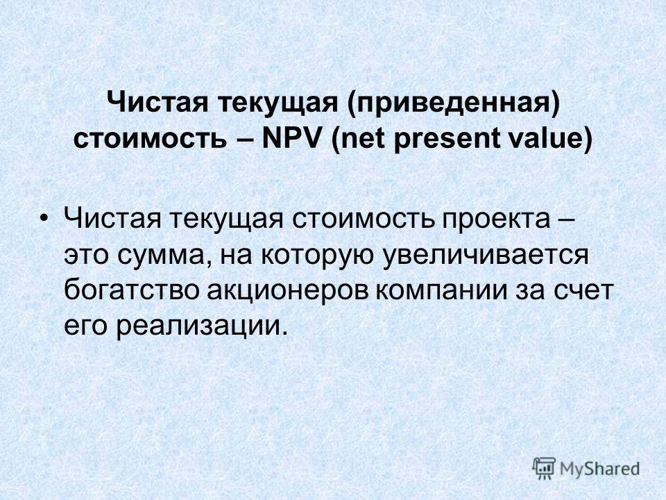 Чистая текущая (приведенная) стоимость – NPV (net present value) Чистая текущая стоимость проекта – это сумма, на которую увеличивается богатство акционеров компании за счет его реализации.