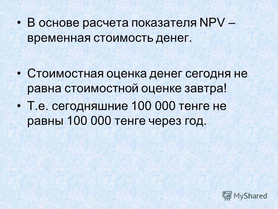 В основе расчета показателя NPV – временная стоимость денег. Стоимостная оценка денег сегодня не равна стоимостной оценке завтра! Т.е. сегодняшние 100 000 тенге не равны 100 000 тенге через год.