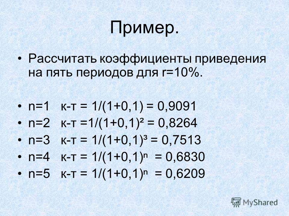 Пример. Рассчитать коэффициенты приведения на пять периодов для r=10%. n=1 к-т = 1/(1+0,1) = 0,9091 n=2 к-т =1/(1+0,1)² = 0,8264 n=3 к-т = 1/(1+0,1)³ = 0,7513 n=4 к-т = 1/(1+0,1) = 0,6830 n=5 к-т = 1/(1+0,1) = 0,6209
