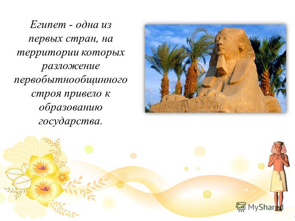 Египет - одна из первых стран, на территории которых разложение первобытнообщинного строя привело к образованию государства.