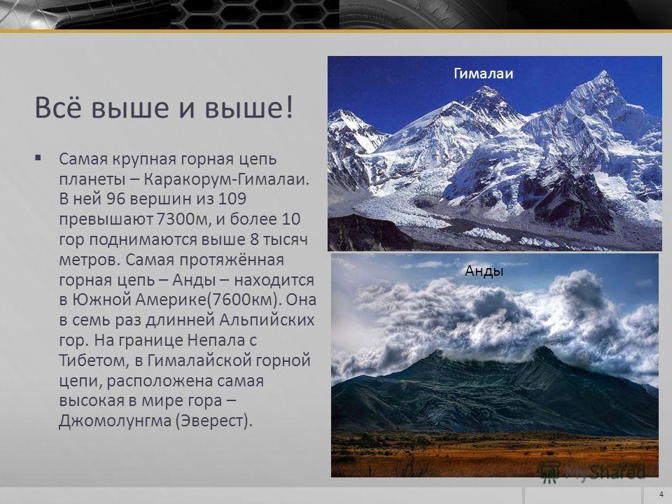 Всё выше и выше! Самая крупная горная цепь планеты – Каракорум-Гималаи. В ней 96 вершин из 109 превышают 7300м, и более 10 гор поднимаются выше 8 тысяч метров. Самая протяжённая горная цепь – Анды – находится в Южной Америке(7600км). Она в семь раз д