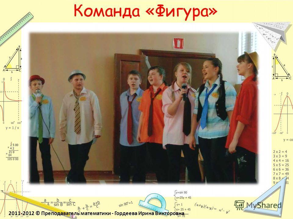 Команда «Фигура» 2011-2012 © Преподаватель математики - Гордеева Ирина Викторовна