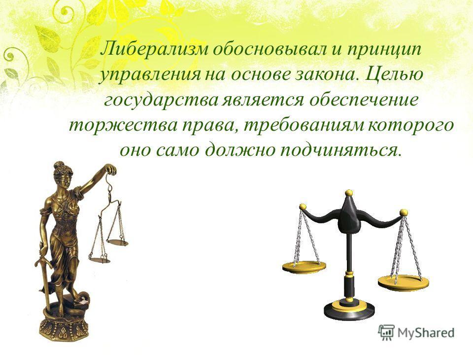Либерализм обосновывал и принцип управления на основе закона. Целью государства является обеспечение торжества права, требованиям которого оно само должно подчиняться.