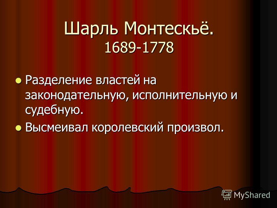Шарль Монтескьё. 1689-1778 Разделение властей на законодательную, исполнительную и судебную. Разделение властей на законодательную, исполнительную и судебную. Высмеивал королевский произвол. Высмеивал королевский произвол.