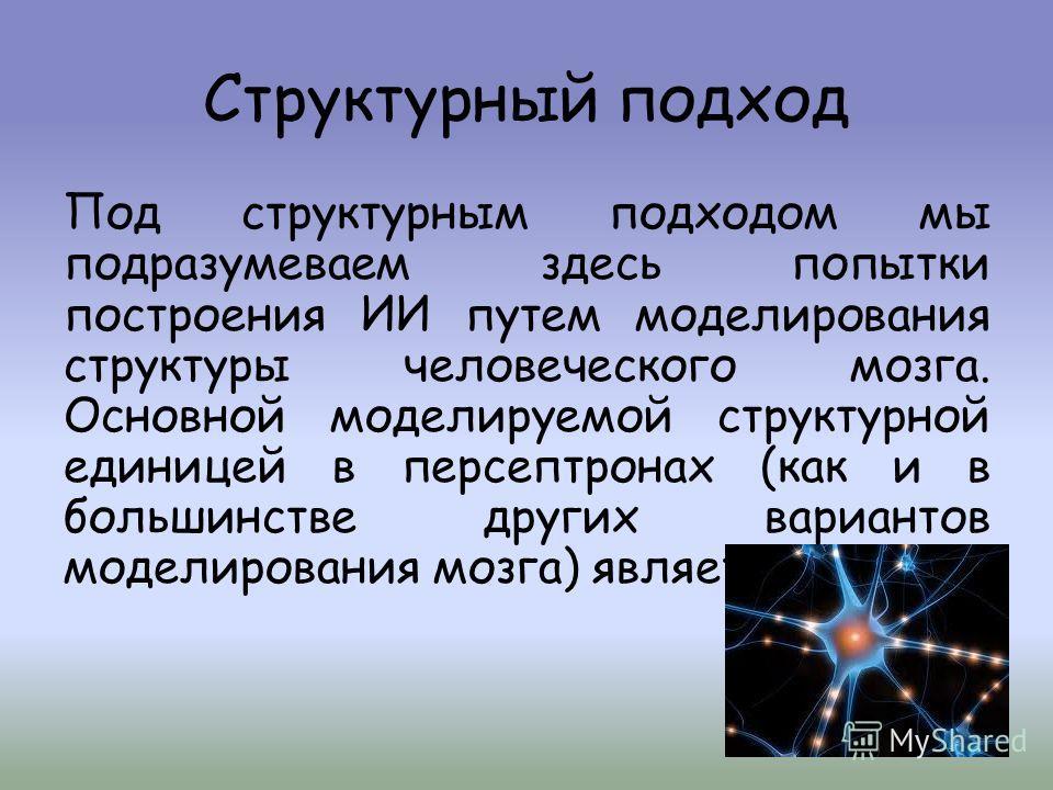 Структурный подход Под структурным подходом мы подразумеваем здесь попытки построения ИИ путем моделирования структуры человеческого мозга. Основной моделируемой структурной единицей в персептронах (как и в большинстве других вариантов моделирования