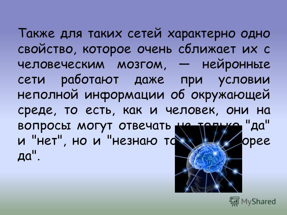 Также для таких сетей характерно одно свойство, которое очень сближает их с человеческим мозгом, нейронные сети работают даже при условии неполной информации об окружающей среде, то есть, как и человек, они на вопросы могут отвечать не только