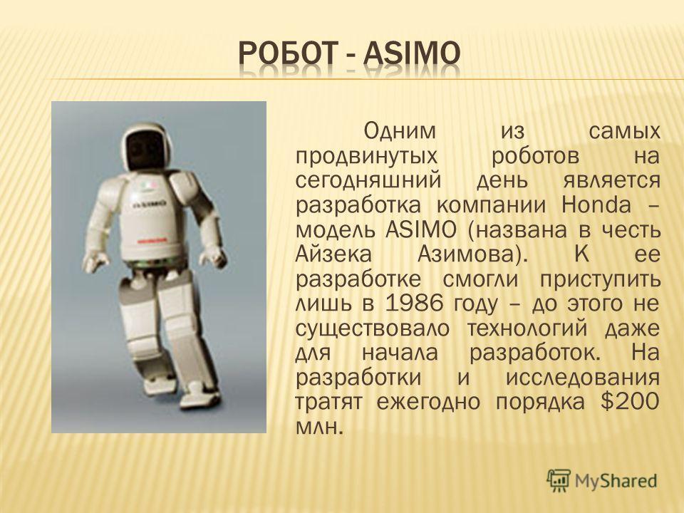 Одним из самых продвинутых роботов на сегодняшний день является разработка компании Honda – модель ASIMO (названа в честь Айзека Азимова). К ее разработке смогли приступить лишь в 1986 году – до этого не существовало технологий даже для начала разраб
