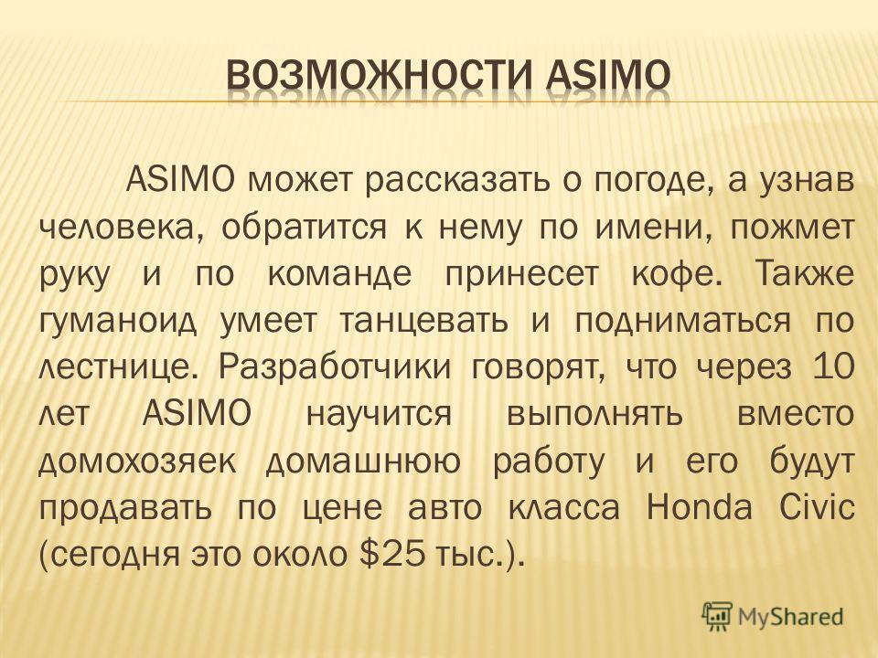 ASIMO может рассказать о погоде, а узнав человека, обратится к нему по имени, пожмет руку и по команде принесет кофе. Также гуманоид умеет танцевать и подниматься по лестнице. Разработчики говорят, что через 10 лет ASIMO научится выполнять вместо дом