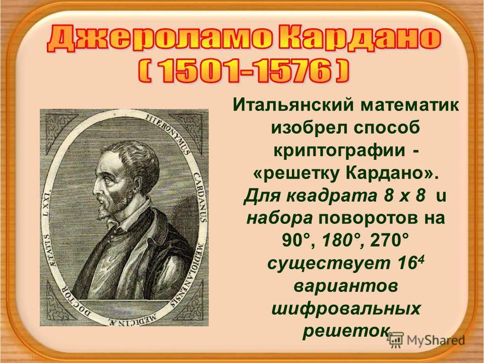 Итальянский математик изобрел способ криптографии - «решетку Кардано». Для квадрата 8 х 8 u набора поворотов на 90°, 180°, 270° существует 16 4 вариантов шифровальных решеток
