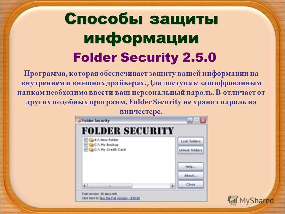 Способы защиты информации Folder Security 2.5.0 Программа, которая обеспечивает защиту вашей информации на внутреннем и внешних драйверах. Для доступа к зашифрованным папкам необходимо ввести ваш персональный пароль. В отличает от других подобных про