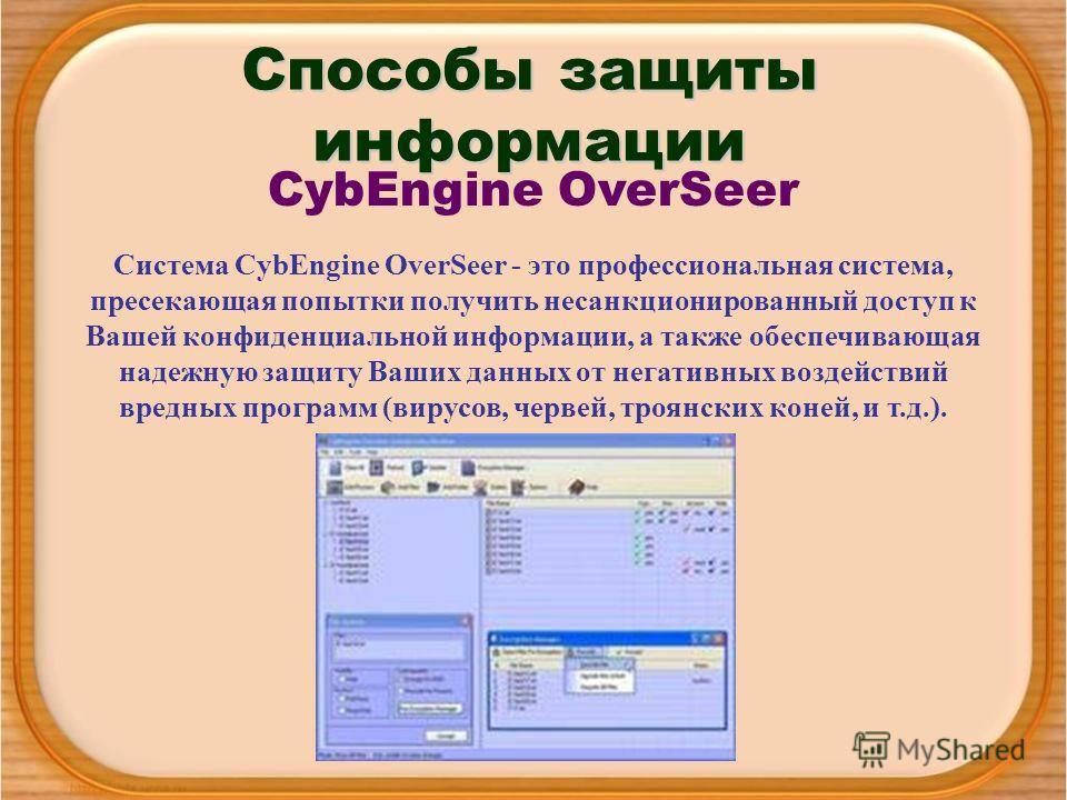 Способы защиты информации CybEngine OverSeer Система CybEngine OverSeer - это профессиональная система, пресекающая попытки получить несанкционированный доступ к Вашей конфиденциальной информации, а также обеспечивающая надежную защиту Ваших данных о