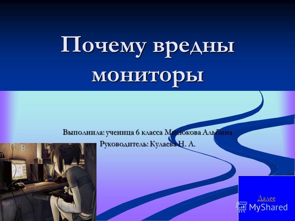 Почему вредны мониторы Выполнила: ученица 6 класса Мисюкова Альбина Руководитель: Кулаева Н. А. Далее