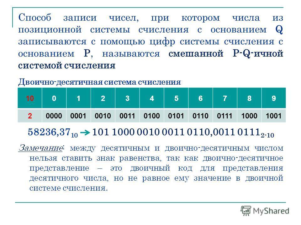 Способ записи чисел, при котором числа из позиционной системы счисления с основанием Q записываются с помощью цифр системы счисления с основанием Р, называются смешанной P-Q-ичной системой счисления Двоично-десятичная система счисления 58236,37 10 10