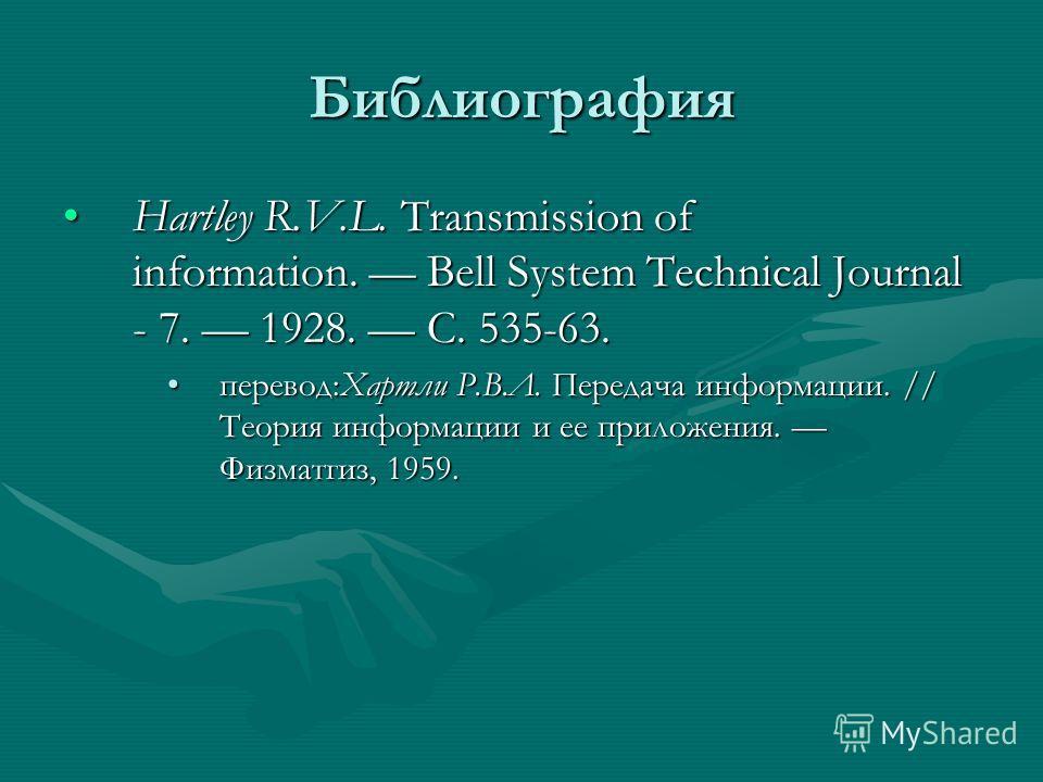 Библиография Hartley R.V.L. Transmission of information. Bell System Technical Journal - 7. 1928. С. 535-63.Hartley R.V.L. Transmission of information. Bell System Technical Journal - 7. 1928. С. 535-63. перевод:Хартли Р.В.Л. Передача информации. //
