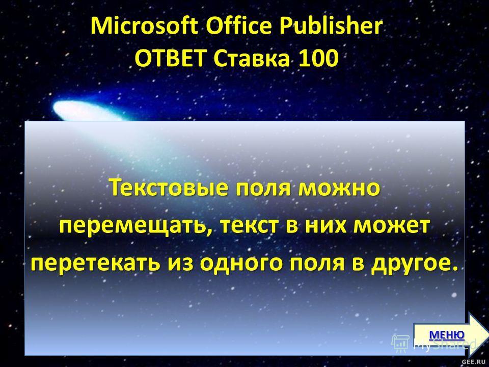 Microsoft Office Publisher ОТВЕТ Ставка 100 Microsoft Office Publisher ОТВЕТ Ставка 100 Текстовые поля можно перемещать, текст в них может перетекать из одного поля в другое. МЕНЮ