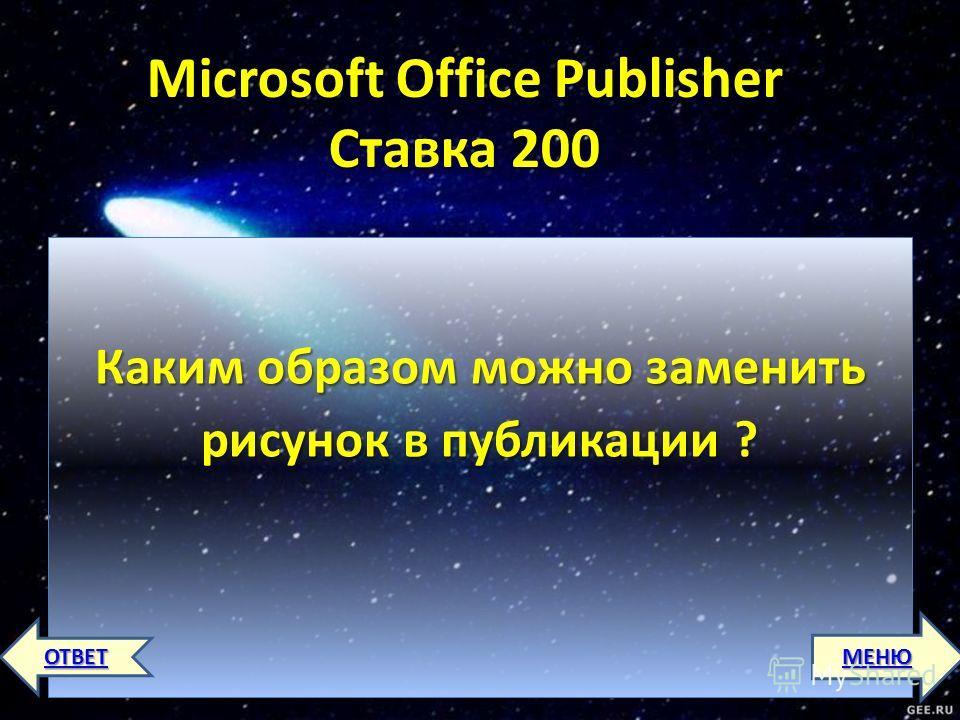 Microsoft Office Publisher Ставка 200 Каким образом можно заменить рисунок в публикации ? МЕНЮ ОТВЕТ