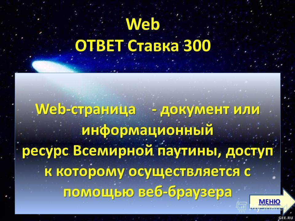 Web ОТВЕТ Ставка 300 Web-страница - документ или информационный ресурс Всемирной паутины, доступ к которому осуществляется с помощью веб-браузера МЕНЮ